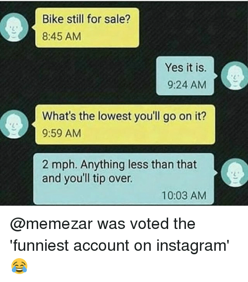 Instagram, Memes, and Bike: Bike still for sale?  8:45 AM  Yes it is  9:24 AM  、と  What's the lowest you'll go on it?  9:59 AM  2 mph. Anything less than that  and you'll tip over.  10:03 AM @memezar was voted the 'funniest account on instagram' 😂