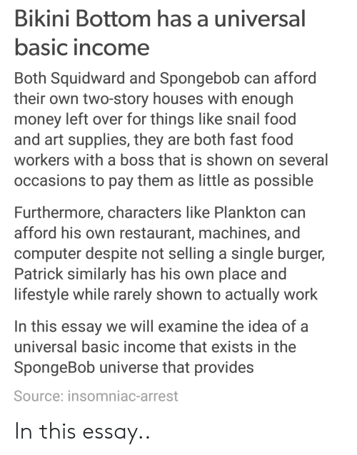 Money Left Over: Bikini Bottom has a universal  asic income  Both Squidward and Spongebob can afford  their own two-story houses with enough  money left over for things like snail food  and art supplies, they are both fast food  workers with a boss that is shown on several  occasions to pay them as little as possible  Furthermore, characters like Plankton can  afford his own restaurant, machines, and  computer despite not selling a single burger,  Patrick similarly has his own place and  lifestyle while rarely shown to actually work  In this essay we will examine the idea of a  universal basic income that exists in the  SpongeBob universe that provides  Source: insomniac-arrest In this essay..