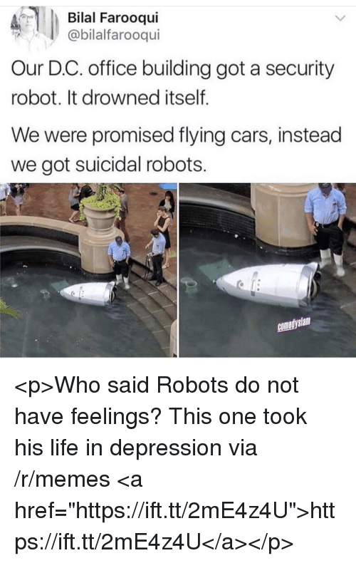 "Drowned: Bilal Farooqui  @bilalfarooqui  Our D.C. office building got a security  robot. It drowned itself  We were promised flying cars, instead  we got suicidal robots.  comedyslam <p>Who said Robots do not have feelings? This one took his life in depression via /r/memes <a href=""https://ift.tt/2mE4z4U"">https://ift.tt/2mE4z4U</a></p>"