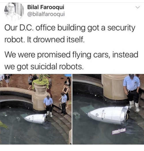 Drowned: Bilal Farooqui  @bilalfarooqui  Our D.C. office building got a security  robot. It drowned itself  We were promised flying cars, instead  we got suicidal robots.  comedyslam