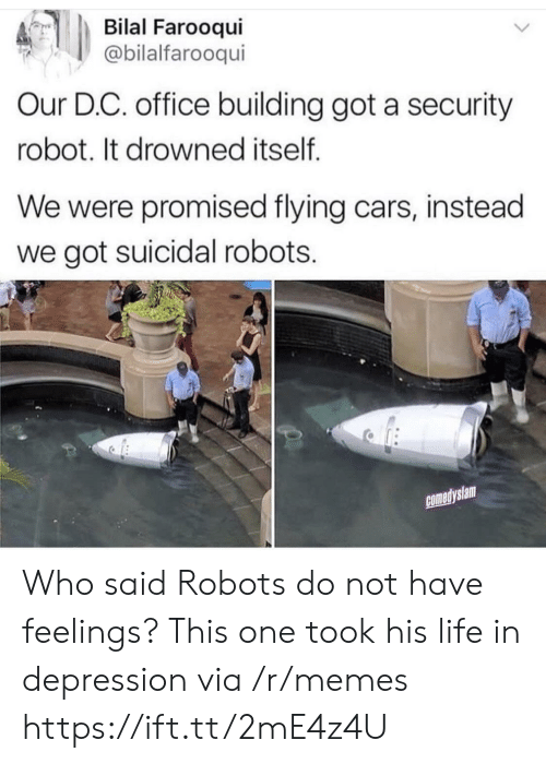 Drowned: Bilal Farooqui  @bilalfarooqui  Our D.C. office building got a security  robot. It drowned itself  We were promised flying cars, instead  we got suicidal robots.  comedyslam Who said Robots do not have feelings? This one took his life in depression via /r/memes https://ift.tt/2mE4z4U