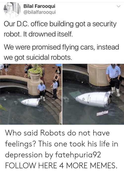 Drowned: Bilal Farooqui  @bilalfarooqui  Our D.C. office building got a security  robot. It drowned itself  We were promised flying cars, instead  we got suicidal robots.  comedyslam Who said Robots do not have feelings? This one took his life in depression by fatehpuria92 FOLLOW HERE 4 MORE MEMES.