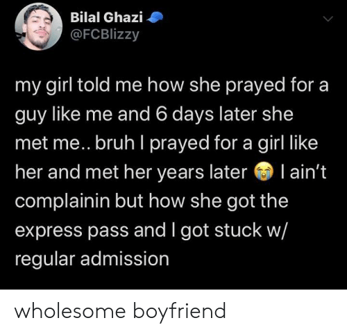 Express: Bilal Ghazi  @FCBlizzy  my girl told me how she prayed for a  guy like me and 6 days later she  met me.. bruh I prayed for a girl like  her and met her years later l ain't  complainin but how she got the  express pass and I got stuck w/  regular admission wholesome boyfriend