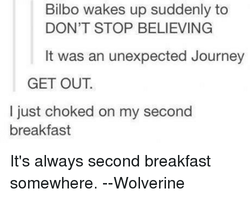 Don't Stop Believing: Bilbo wakes up suddenly to  DON'T STOP BELIEVING  It was an unexpected Journey  GET OUT.  I just choked on my second  breakfast It's always second breakfast somewhere.  --Wolverine