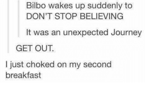 Don't Stop Believing: Bilbo wakes up suddenly to  DON'T STOP BELIEVING  It was an unexpected Journey  GET OUT.  I just choked on my  second  breakfast