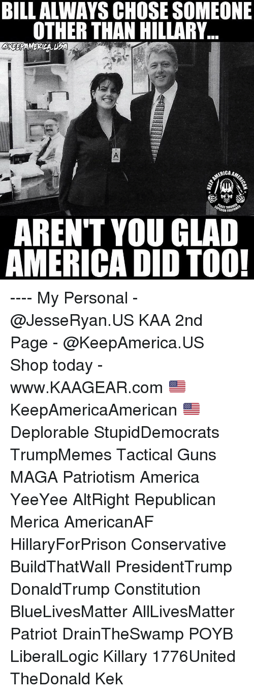 All Lives Matter, America, and Fire: BILL ALWAYS CHOSE SOMEONE  OTHER THAN HILLARY..  eree  RICAAM  ACET  IOR FIRE  AREN'T YOU GLAD  AMERICA DID TOO! ---- My Personal - @JesseRyan.US KAA 2nd Page - @KeepAmerica.US Shop today - www.KAAGEAR.com 🇺🇸 KeepAmericaAmerican 🇺🇸 Deplorable StupidDemocrats TrumpMemes Tactical Guns MAGA Patriotism America YeeYee AltRight Republican Merica AmericanAF HillaryForPrison Conservative BuildThatWall PresidentTrump DonaldTrump Constitution BlueLivesMatter AllLivesMatter Patriot DrainTheSwamp POYB LiberalLogic Killary 1776United TheDonald Kek
