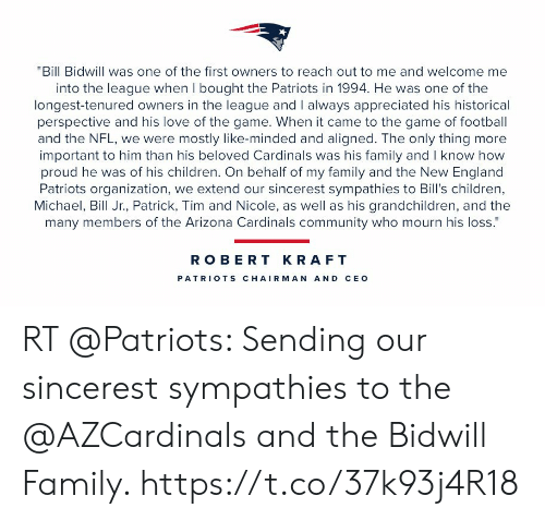 """robert kraft: """"Bill Bidwill was one of the first owners to reach out to me and welcome me  into the league when I bought the Patriots in 1994. He was one of the  longest-tenured owners in the league and I always appreciated his historical  perspective and his love of the game. When it came to the game of football  and the NFL, we were mostly like-minded and aligned. The only thing more  important to him than his beloved Cardinals was his family and I know how  proud he was of his children. On behalf of my family and the New England  Patriots organization, we extend our sincerest sympathies to Bill's children,  Michael, Bill Jr., Patrick, Tim and Nicole, as well as his grandchildren, and the  many members of the Arizona Cardinals community who mourn his loss.""""  ROBERT KRAFT  PATRIO TS CHAIRMAN AND CEO RT @Patriots: Sending our sincerest sympathies to the @AZCardinals and the Bidwill Family. https://t.co/37k93j4R18"""