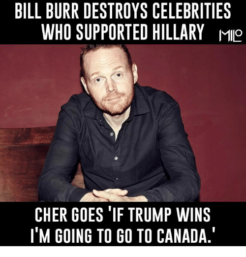 Trump Winning: BILL BURR DESTROYS CELEBRITIES  WHO SUPPORTED HILLARY M9  CHER GOES TIF TRUMP WINS  ITM GOING TO GO TO CANADA.