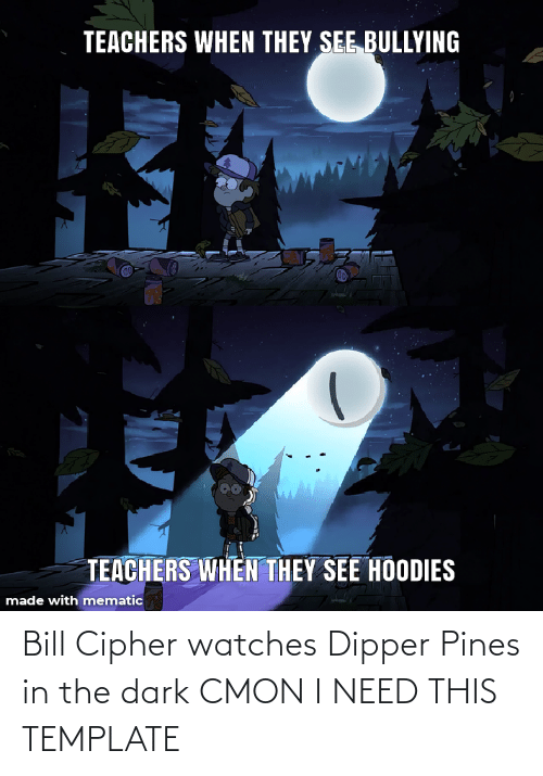 dipper: Bill Cipher watches Dipper Pines in the dark CMON I NEED THIS TEMPLATE