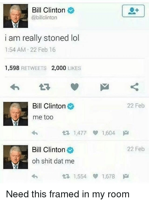 Bill Clinton, Lol, and Shit: Bill Clinton  @billclinton  i am really stoned lol  1:54 AM 22 Feb 16  1,598 RETWEETS 2,000 LIKES  Bill Clinton  22 Feb  me too  t? 1,477 1,604 ド  Bill Clinton  22 Feb  oh shit dat me  1,554 ep 1.678 Need this framed in my room