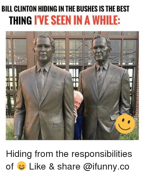Bill Clinton, Memes, and Best: BILL CLINTON HIDING IN THE BUSHES IS THE BEST  THING IVE SEEN IN A WHILE: Hiding from the responsibilities of 😄 Like & share @ifunny.co