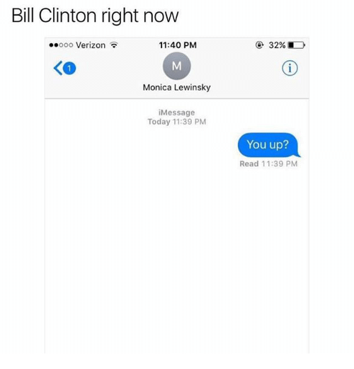 Monica Lewinsky: Bill Clinton right now  .ooo Verizon  11:40 PM  Monica Lewinsky  Message  Today 11:39 PM  You up?  Read 11:39 PM