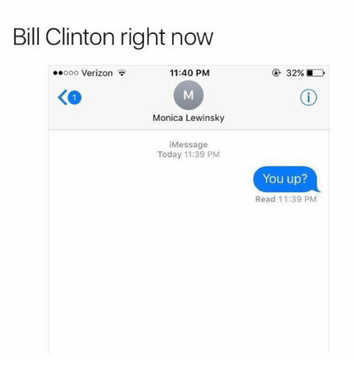 Monica Lewinsky: Bill Clinton right now  ..ooo Verizon  11:40 PM  Monica Lewinsky  i Message  Today 11:39 PM  You up?  Read 11:39 PM