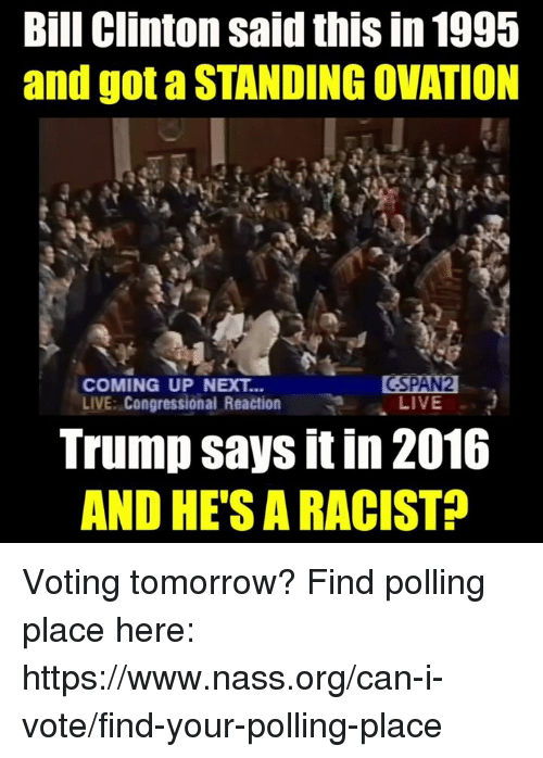Bill Clinton: Bill Clinton said this in 1995  and got a STANDING OVATION  COMING UP NEXT...  LIVE: Congressional Reaction  GSPAN  LIVE  Trump says it in 2016  AND HE'S A RACIST? Voting tomorrow?  Find polling place here: https://www.nass.org/can-i-vote/find-your-polling-place