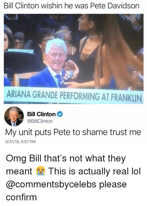Ariana Grande, Bill Clinton, and Lol: Bill Clinton wishin he was Pete Davidson  ARIANA GRANDE PERFORMING AT FRANKLIN  Bill Clinton  @BillClinton  My unit puts Pete to shame trust me  8/31/18, 5:07 PM Omg Bill that's not what they meant 😭 This is actually real lol @commentsbycelebs please confirm