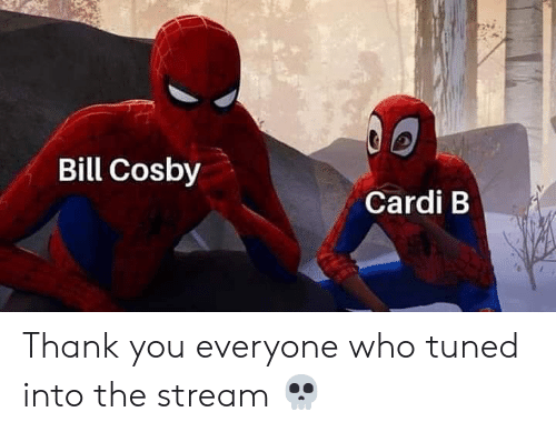 cosby: Bill Cosby  Cardi B Thank you everyone who tuned into the stream 💀