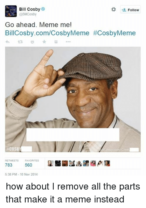 Meme, Memes, and Dank Memes: Bill Cosby  Follow  @BillCosby  Go ahead. Meme me!  BillCosby.com/CosbyMeme #CosbyMeme  #COSBY  RETWEETS FAVORITES  783  560  5:38 PM 10 Nov 2014 how about I remove all the parts that make it a meme instead