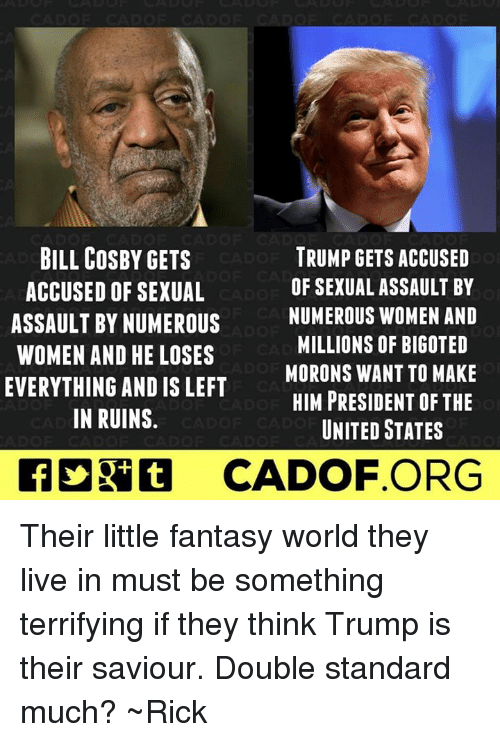Bill Cosby, Memes, and Live: BILL COSBY GETS  TRUMP GETS ACCUSED  OF SEXUAL ASSAULT BY  ACCUSED OF SEXUAL  NUMEROUS WOMEN AND  ASSAULT BY NUMEROUS  MILLIONS OF BIGOTED  WOMEN AND HE LOSES  MORONS WANT TO MAKE  EVERYTHING AND IS LEFT  HIM PRESIDENT OF THE  IN RUINS  UNITED STATES  CADOF ORG Their little fantasy world they live in must be something terrifying if they think Trump is their saviour. Double standard much? ~Rick