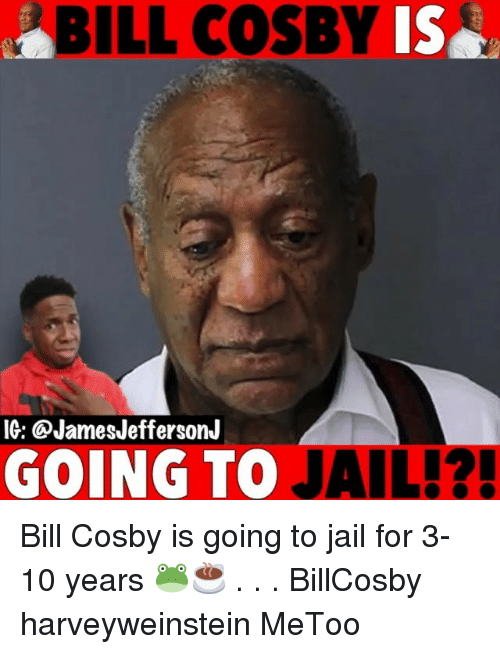 Bill Cosby, Jail, and Memes: BILL COSBY  Is  IG: @JamesJeffersonJ  GOING TO JAIL!? Bill Cosby is going to jail for 3-10 years 🐸☕️ . . . BillCosby harveyweinstein MeToo