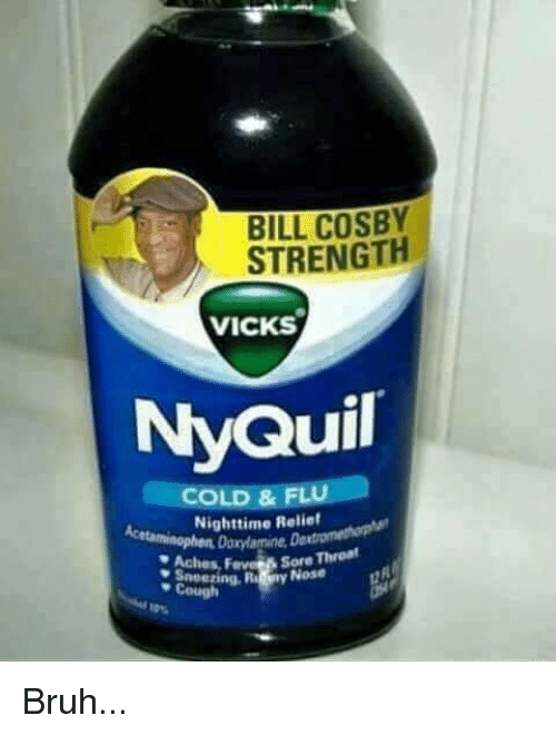 Bill Cosby, Bruh, and NyQuil: BILL COSBY  STRENGTH  VICKS  NyQuil  COLD & FL  a  Nighttime Relief  Aches,  Sore T  Cough Bruh...
