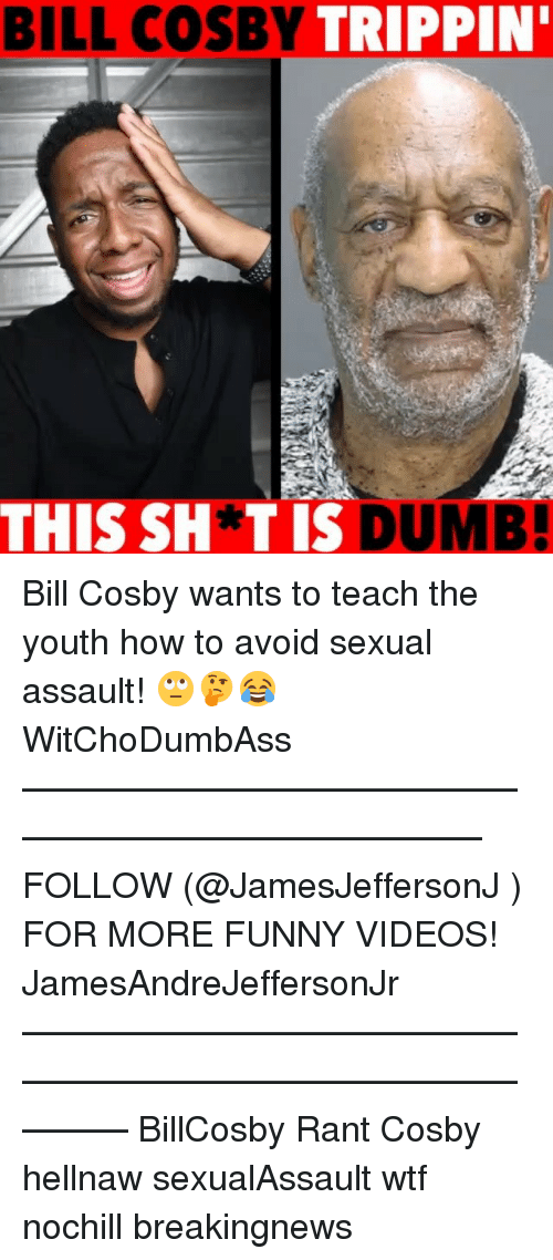 Bill Cosby, Funny, and Memes: BILL  COSBY  TRIPPIN'  THIS SH*TIS  UMB! Bill Cosby wants to teach the youth how to avoid sexual assault! 🙄🤔😂 WitChoDumbAss ——————————————————————————— FOLLOW (@JamesJeffersonJ ) FOR MORE FUNNY VIDEOS! JamesAndreJeffersonJr ——————————————————————————————— BillCosby Rant Cosby hellnaw sexualAssault wtf nochill breakingnews