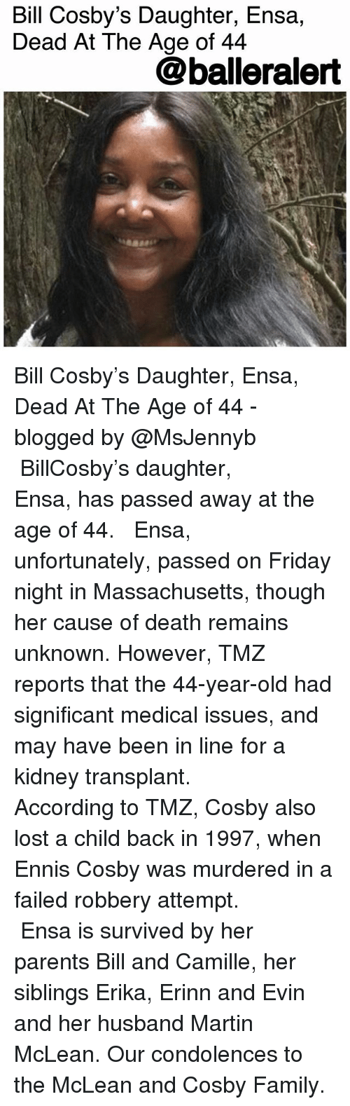 Bill Cosby, Family, and Friday: Bill Cosby's Daughter, Ensa,  Dead At The Age of 44  @balleralert Bill Cosby's Daughter, Ensa, Dead At The Age of 44 - blogged by @MsJennyb ⠀⠀⠀⠀⠀⠀⠀ ⠀⠀⠀⠀⠀⠀⠀ BillCosby's daughter, Ensa, has passed away at the age of 44. ⠀⠀⠀⠀⠀⠀⠀ ⠀⠀⠀⠀⠀⠀⠀ Ensa, unfortunately, passed on Friday night in Massachusetts, though her cause of death remains unknown. However, TMZ reports that the 44-year-old had significant medical issues, and may have been in line for a kidney transplant. ⠀⠀⠀⠀⠀⠀⠀ ⠀⠀⠀⠀⠀⠀⠀ According to TMZ, Cosby also lost a child back in 1997, when Ennis Cosby was murdered in a failed robbery attempt. ⠀⠀⠀⠀⠀⠀⠀ ⠀⠀⠀⠀⠀⠀⠀ Ensa is survived by her parents Bill and Camille, her siblings Erika, Erinn and Evin and her husband Martin McLean. Our condolences to the McLean and Cosby Family.