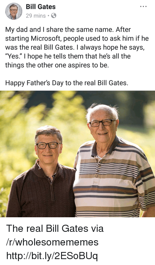 """happy fathers day: Bill Gates  29 mins  My dad and I share the same name. After  starting Microsoft, people used to ask him if he  was the real Bill Gates. I always hope he says,  """"Yes."""" I hope he tells them that he's all the  things the other one aspires to be.  Happy Father's Day to the real Bill Gates. The real Bill Gates via /r/wholesomememes http://bit.ly/2ESoBUq"""