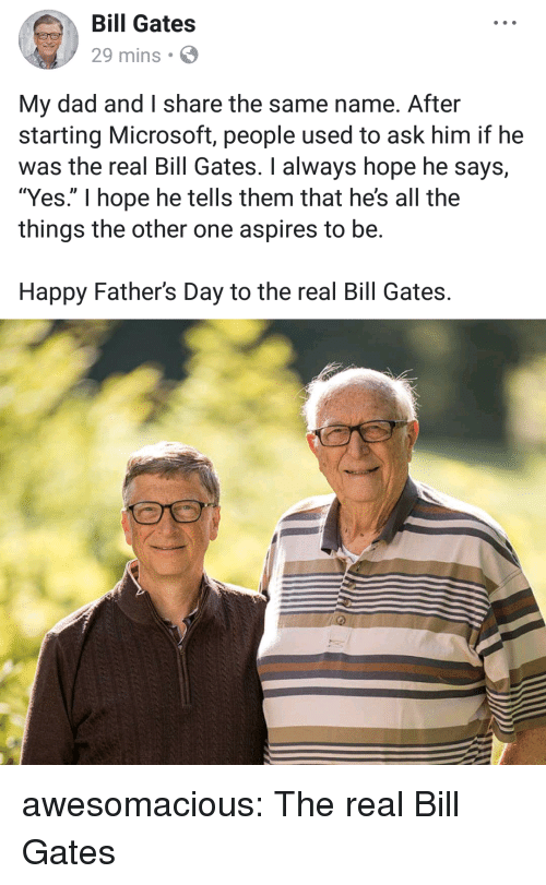 """happy fathers day: Bill Gates  29 mins  My dad and I share the same name. After  starting Microsoft, people used to ask him if he  was the real Bill Gates. I always hope he says,  """"Yes."""" I hope he tells them that he's all the  things the other one aspires to be.  Happy Father's Day to the real Bill Gates. awesomacious:  The real Bill Gates"""