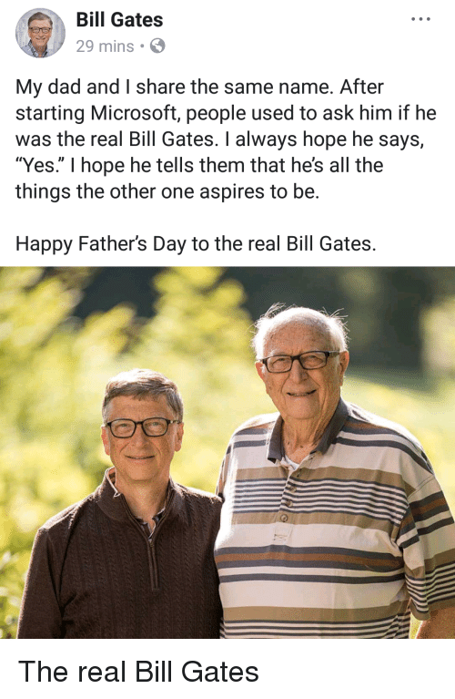 """happy fathers day: Bill Gates  29 mins  My dad and I share the same name. After  starting Microsoft, people used to ask him if he  was the real Bill Gates. I always hope he says,  """"Yes."""" I hope he tells them that he's all the  things the other one aspires to be.  Happy Father's Day to the real Bill Gates. The real Bill Gates"""