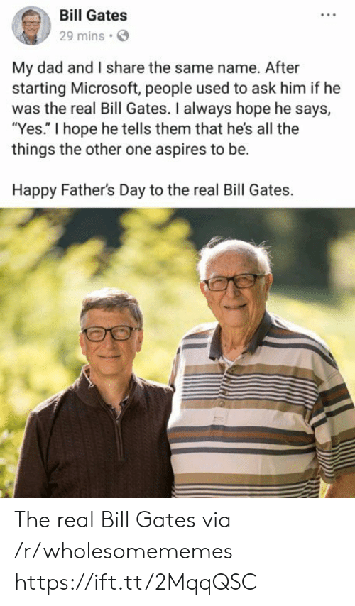 """Bill Gates: Bill Gates  29 mins  My dad and I share the same name. After  starting Microsoft, people used to ask him if he  was the real Bill Gates. I always hope he says,  """"Yes."""" I hope he tells them that he's all the  things the other one aspires to be.  Happy Father's Day to the real Bill Gates. The real Bill Gates via /r/wholesomememes https://ift.tt/2MqqQSC"""