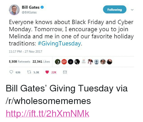 "Monday Tomorrow: Bill Gates  @BillGates  Following  Everyone knows about Black Friday and Cyber  Monday. Tomorrow, I encourage you to join  Melinda and me in one of our favorite holiday  traditions: #GivingTuesday.  11:17 PM -27 Nov 2017  5,308 Retweets 22,341 Likes  @( D DO  @●参 <p>Bill Gates&rsquo; Giving Tuesday via /r/wholesomememes <a href=""http://ift.tt/2hXmNMk"">http://ift.tt/2hXmNMk</a></p>"