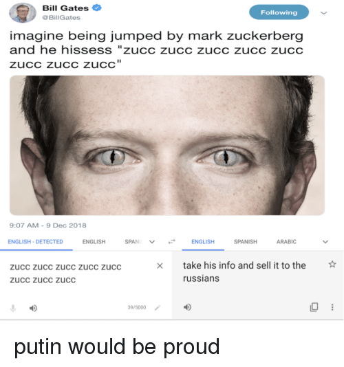 """Zucc: Bill Gates  @BillGates  Following  imagine being jumped by mark zuckerberg  and he hissess """"zucc zucc zucc zucc zucc  zuCC zucC zuCC  9:07 AM-9 Dec 2018  ENGLISH-DETECTED  ENGLISH  ENGLISH  SPANISH  ARABIC  ☆  take his info and sell it to the  russians  zucc zucc zucc zUCc zucc  zucc zucc zucC  39/5000 putin would be proud"""