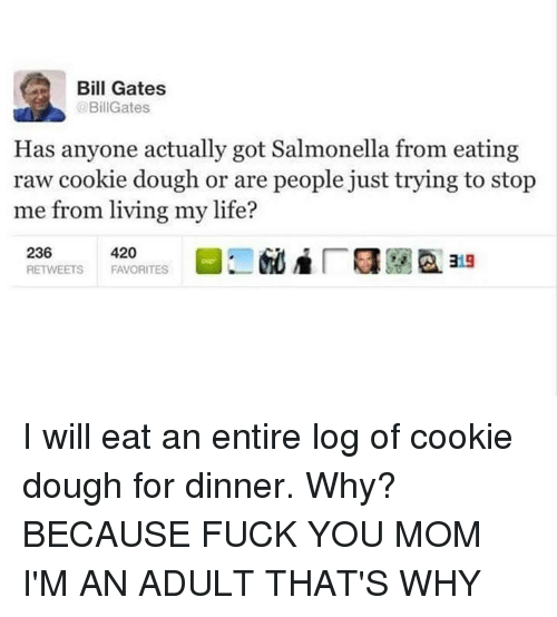 Doughe: Bill Gates  BillGates  Has anyone actually got Salmonella from eating  raw cookie dough or are people just trying to stop  me from living my life? I will eat an entire log of cookie dough for dinner. Why? BECAUSE FUCK YOU MOM I'M AN ADULT THAT'S WHY