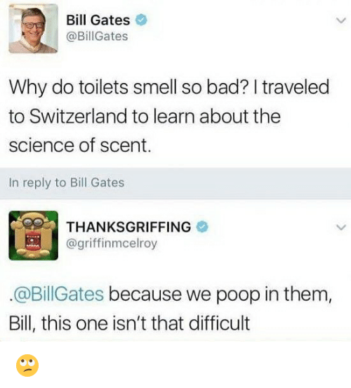 Bad, Bill Gates, and Poop: Bill Gates  @BillGates  Why do toilets smell so bad? I traveled  to Switzerland to learn about the  science of scent.  In reply to Bill Gates  THANKSGRIFFING  @griffinmcelroy  @BillGates because we poop in them,  Bill, this one isn't that difficult 🙄