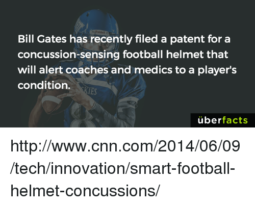 helmet: Bill Gates has recently filed a patent for a  concussion-sensing football helmet that  will alert coaches and medics to a players  condition.  uber  facts http://www.cnn.com/2014/06/09/tech/innovation/smart-football-helmet-concussions/