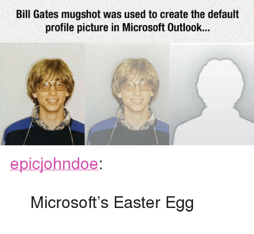 """Bill Gates, Easter, and Microsoft: Bill Gates mugshot was used to create the default  profile picture in Microsoft Outlook... <p><a href=""""https://epicjohndoe.tumblr.com/post/171914290600/microsofts-easter-egg"""" class=""""tumblr_blog"""">epicjohndoe</a>:</p>  <blockquote><p>Microsoft's Easter Egg</p></blockquote>"""
