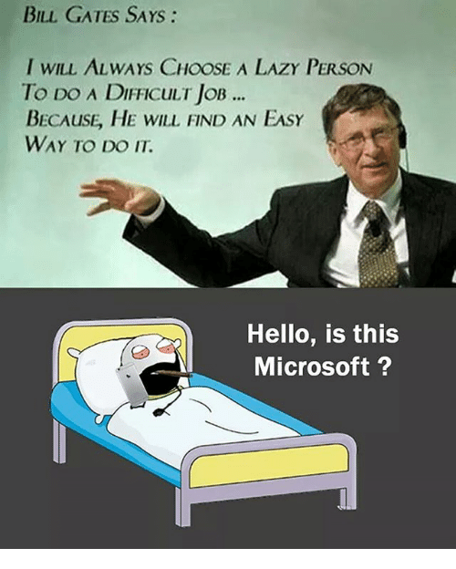 Bill Gates, Hello, and Lazy: BILL GATES SAYS:  I WILL ALWAYS CHOOSE A LAZY PERSON  To Do A DIFFICULT JOB  BECAUSE, HE WILL FIND AN EASY  WAY TO DO IT  ..  Hello, is this  Microsoft?