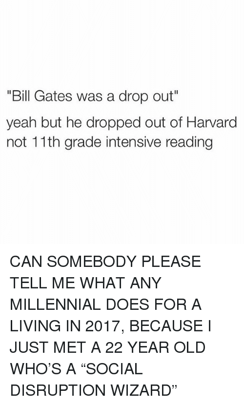 """Bill Gates, Memes, and Yeah: """"Bill Gates was a drop out""""  yeah but he dropped out of Harvard  not 11th grade intensive reading CAN SOMEBODY PLEASE TELL ME WHAT ANY MILLENNIAL DOES FOR A LIVING IN 2017, BECAUSE I️ JUST MET A 22 YEAR OLD WHO'S A """"SOCIAL DISRUPTION WIZARD"""""""