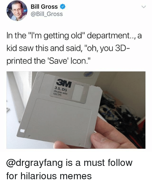"""Funny, Meme, and Memes: Bill Gross  @Bill_Gross  In the """"'m getting old"""" department.,a  kid saw this and said, """"oh, you 3D-  printed the 'Save' lcon.""""  3.5, DS  e side  135 TPI @drgrayfang is a must follow for hilarious memes"""