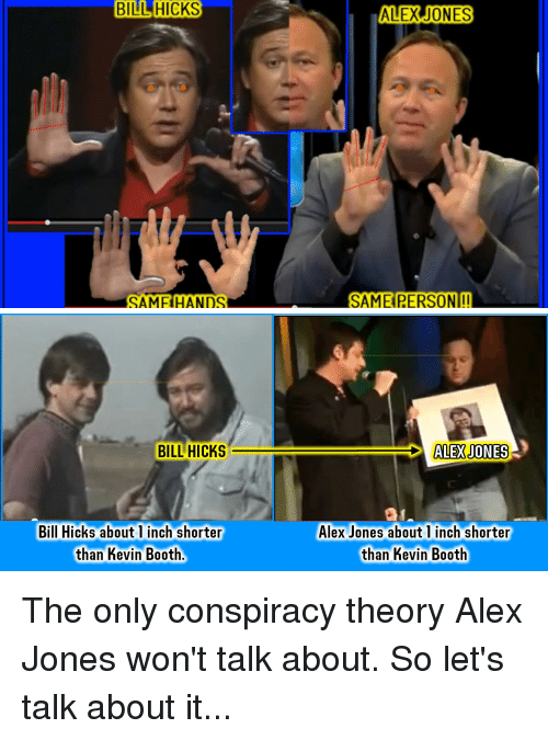 Funny, Alex Jones, and Conspiracy: BILL HICKS  SAMFIHANDS  ALEX JONES  SAME PERSON!!   BILL HICKS  Bill Hicks about 1 inch shorter  than Kevin Booth  ALEX JONES  Alex Jones about 1 inch shorter  than Kevin Booth The only conspiracy theory Alex Jones won't talk about. So let's talk about it...