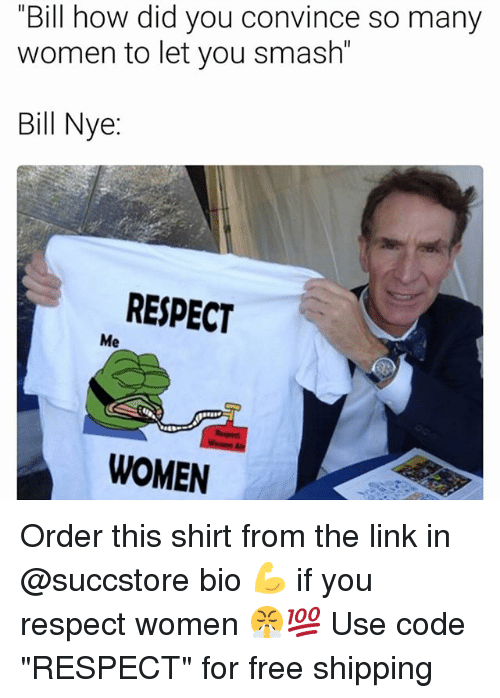 """Bill Nye, Memes, and Respect: Bill how did you convince many  women to let you Bill Nye  RESPECT  Me  WOMEN Order this shirt from the link in @succstore bio 💪 if you respect women 😤💯 Use code """"RESPECT"""" for free shipping"""