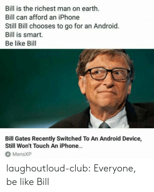 richest man: Bill is the richest man on earth.  Bill can afford an iPhone  Still Bill chooses to go for an Android.  Bill is smart.  Be like Bill  Bill Gates Recently Switched To An Android Device,  Still Won't Touch An iPhone...  MensXP laughoutloud-club:  Everyone, be like Bill