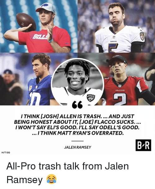 elis: BILL  JAGS  -66  ITHINK [JOSH]ALLENIS TRASH.... AND JUST  BEING HONEST ABOUT IT, [JOE] FLACCO SUCKS....  IWON'T SAY ELI'S GOOD. I'LL SAY ODELL'S GOOD.  ITHINKMATT RYAN'S OVERRATED.  B R  JALEN RAMSEY  H/T GQ All-Pro trash talk from Jalen Ramsey 😂
