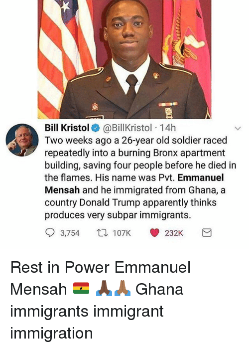 Apparently, Donald Trump, and Memes: Bill Kristol@BillKristol 14h  Two weeks ago a 26-year old soldier raced  repeatedly into a burning Bronx apartment  building, saving four people before he died in  the flames. His name was Pvt. Emmanuel  Mensah and he immigrated from Ghana, a  country Donald Trump apparently thinks  produces very subpar immigrants.  93,754 107K (0232K Rest in Power Emmanuel Mensah 🇬🇭 🙏🏿🙏🏾 Ghana immigrants immigrant immigration