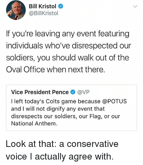 Indianapolis Colts, Memes, and Soldiers: Bill Kristol  @BillKristol  If you're leaving any event featuring  individuals who've disrespected our  soldiers, you should walk out of the  Oval Office when next there.  Vice President Pence@VP  I left today's Colts game because @POTUS  and I will not dignify any event that  disrespects our soldiers, our Flag, or our  National Anthem Look at that: a conservative voice I actually agree with.