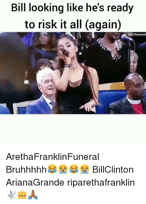 All Again: Bill looking like he's ready  to risk it all (again)  ArethaFranklinFuneral Bruhhhhh😂😭😂😭 BillClinton ArianaGrande riparethafranklin🕊️👑🙏🏾