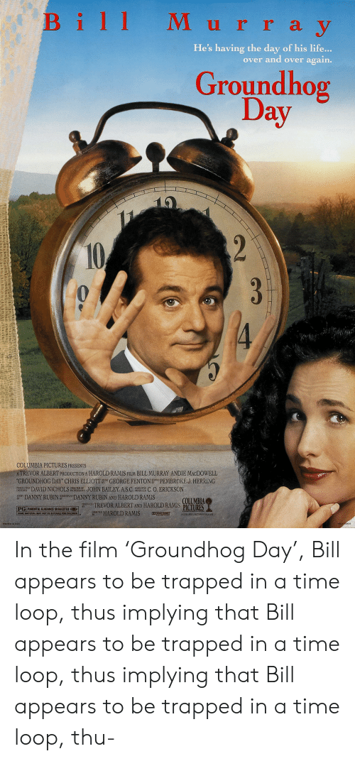 """andie: Bill M urray  y  He's having the day of his life...  over and over again.  Groundhog  Day  2  10  3  4  COLUMBIA PICTURES PRESENTS  ATREVOR ALBERT PRODUCTION A HAROLD RAMIS FILM BILL MURRAY ANDIE MACDOWELL  """"GROUNDHOG DAY"""" CHRIS ELLIOTT GEORGE FENTON E PEMBROKE J. HERRING  JOHN BAILEY, A.S.C  MUSIC  DAVID NICHOLS  DIRECTOR OF  PHOTOGRAPHY  PRODUCTION  DESIGNER  C. O. ERICKSON  EXECUTIVE  PRODUCER  DANNY RUBIN  SCREENPLAY  STORY  BY  DANNY RUBIN AND HAROLD RAMIS  COLUMBIA  OUCED TREVOR ALBERT AND HAROLD RAMIS PÍCTURES  PG PARENTAL GUIDANCE SUGGESTED  HAROLD RAMIS  DIRECTED  BY  D DOLEY STEED  SOME MATERIAL MAY NOT BE SUITABLE FDR CHILDREN  A COLUMBIA PICTURES RELEASE  PRINTED IN USA  NSS 030013 In the film 'Groundhog Day', Bill appears to be trapped in a time loop, thus implying that Bill appears to be trapped in a time loop, thus implying that Bill appears to be trapped in a time loop, thu-"""