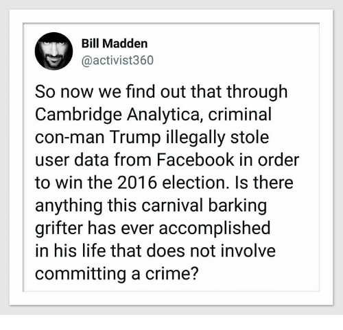 Crime, Facebook, and Life: Bill Madden  @activist360  So now we find out that through  Cambridge Analytica, criminal  con-man Trump illegally stole  user data from Facebook in order  to win the 2016 election. Is there  anything this carnival barking  grifter has ever accomplished  in his life that does not involve  committing a crime?