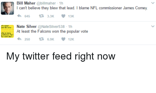 Bill Maher: Bill Maher  abillmaher 1h  l can't believe they blew that lead. I blame NFL commissioner James Comey  13K  t 3.3K  Nate Silver  @Natesilver 538 1h  At least the Falcons won the popular vote  12K My twitter feed right now