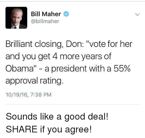 "🤖: Bill Maher  @billmaher  Brilliant closing, Don: ""vote for her  and you get 4 more years of  Obama"" a president with a 55%  approval rating  10/19/16, 7:38 PM Sounds like a good deal!  SHARE if you agree!"